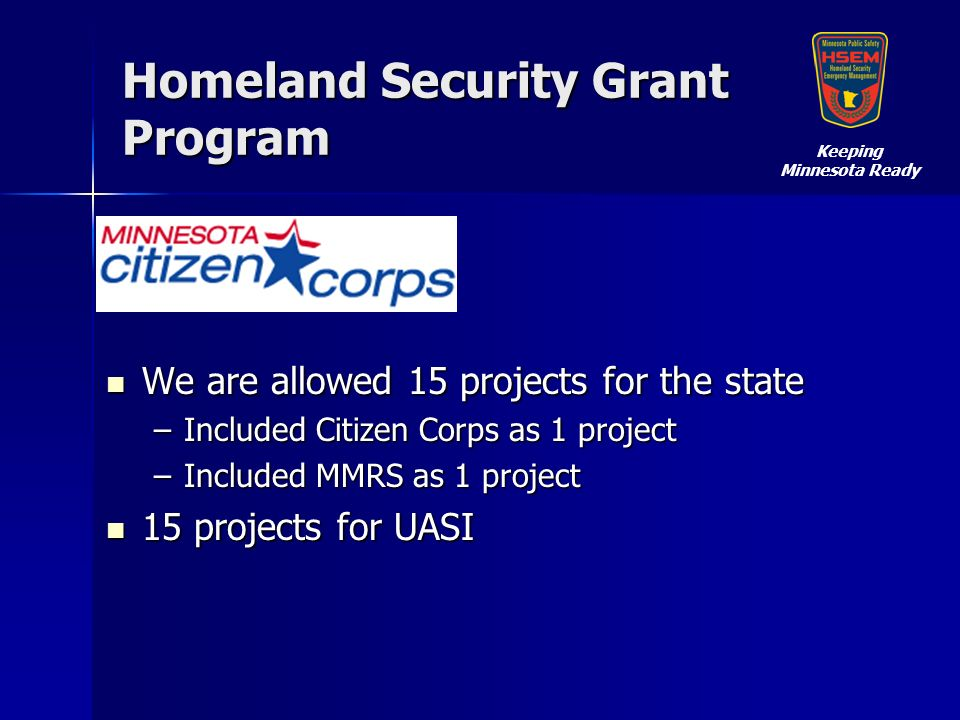Homeland Security Grant Program We are allowed 15 projects for the state We are allowed 15 projects for the state –Included Citizen Corps as 1 project –Included MMRS as 1 project 15 projects for UASI 15 projects for UASI Keeping Minnesota Ready