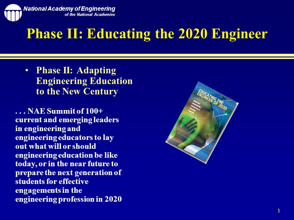 National Academy of Engineering of the National Academies 1 Phase II: Educating the 2020 Engineer Phase II: Adapting Engineering Education to the New Century...