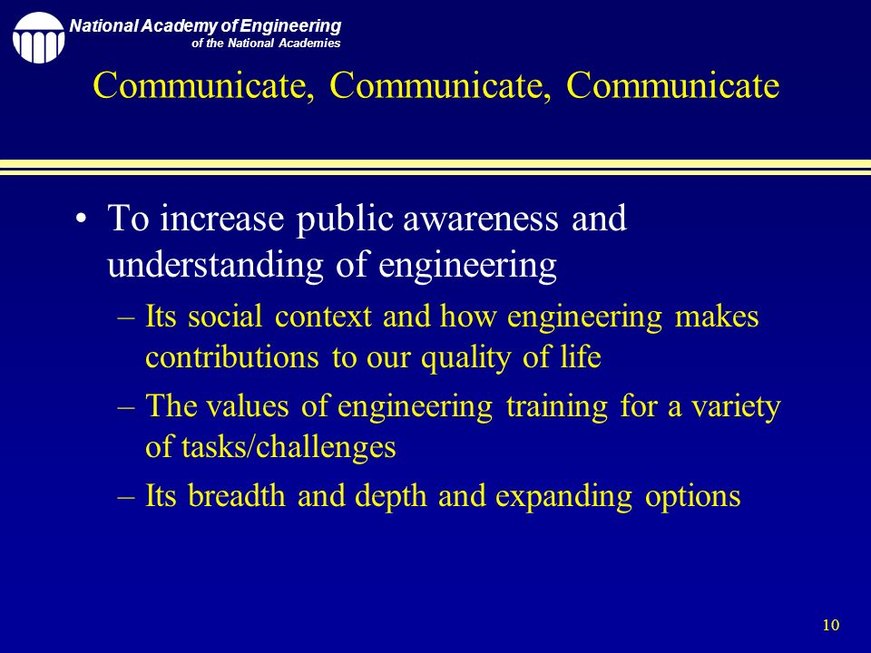 National Academy of Engineering of the National Academies 10 Communicate, Communicate, Communicate To increase public awareness and understanding of engineering –Its social context and how engineering makes contributions to our quality of life –The values of engineering training for a variety of tasks/challenges –Its breadth and depth and expanding options