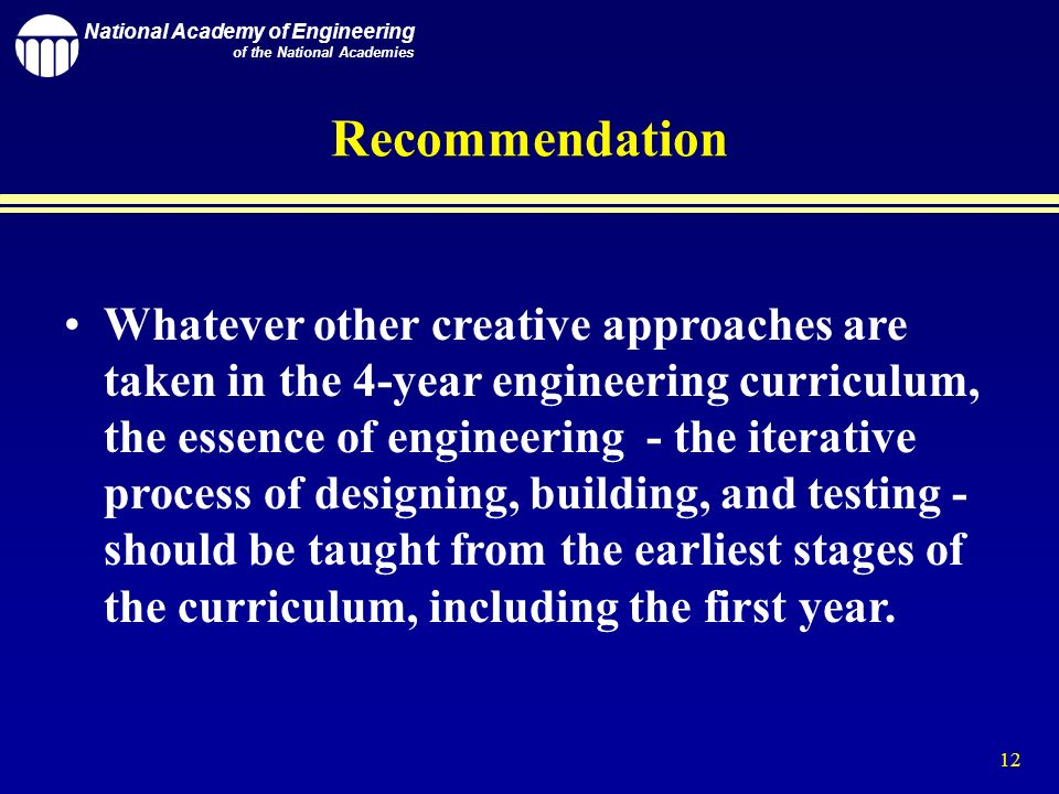 National Academy of Engineering of the National Academies 12 Whatever other creative approaches are taken in the 4-year engineering curriculum, the essence of engineering - the iterative process of designing, building, and testing - should be taught from the earliest stages of the curriculum, including the first year.