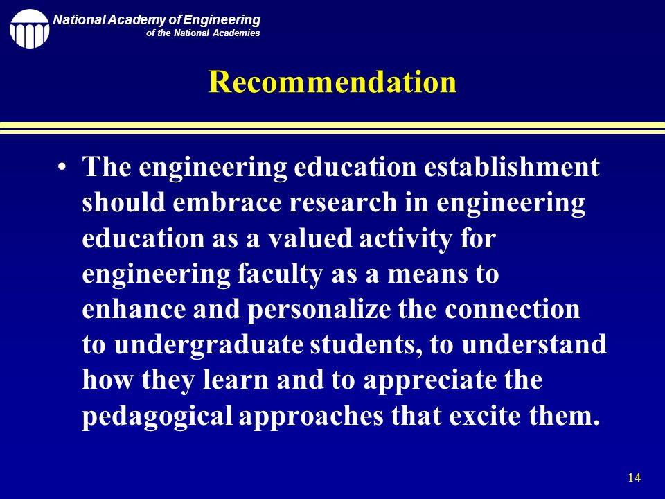 National Academy of Engineering of the National Academies 14 Recommendation The engineering education establishment should embrace research in engineering education as a valued activity for engineering faculty as a means to enhance and personalize the connection to undergraduate students, to understand how they learn and to appreciate the pedagogical approaches that excite them.