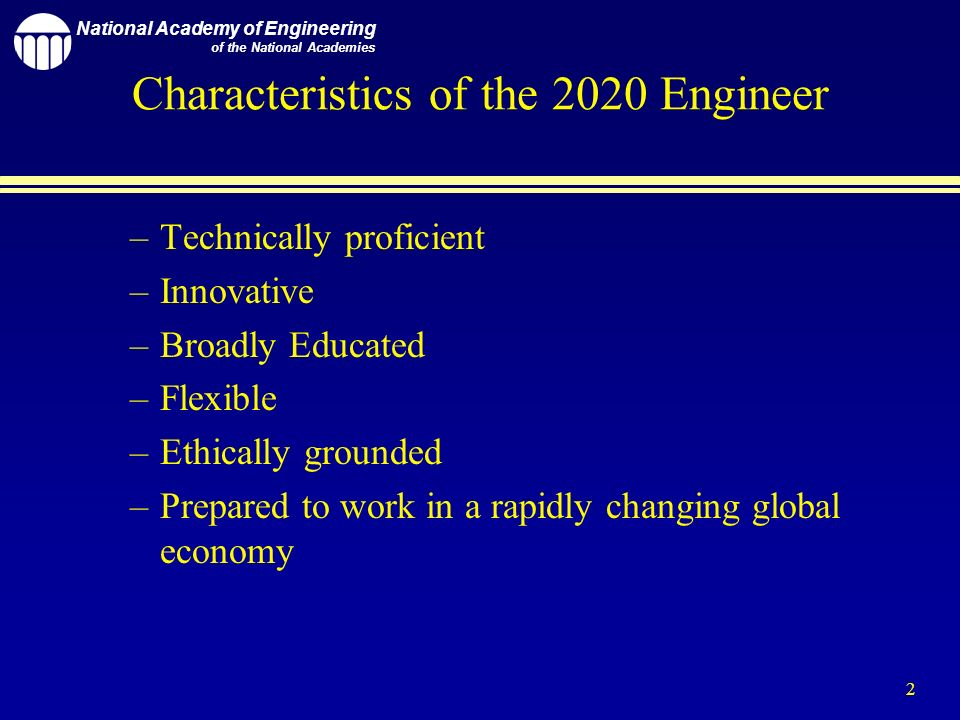 National Academy of Engineering of the National Academies 2 Characteristics of the 2020 Engineer –Technically proficient –Innovative –Broadly Educated –Flexible –Ethically grounded –Prepared to work in a rapidly changing global economy