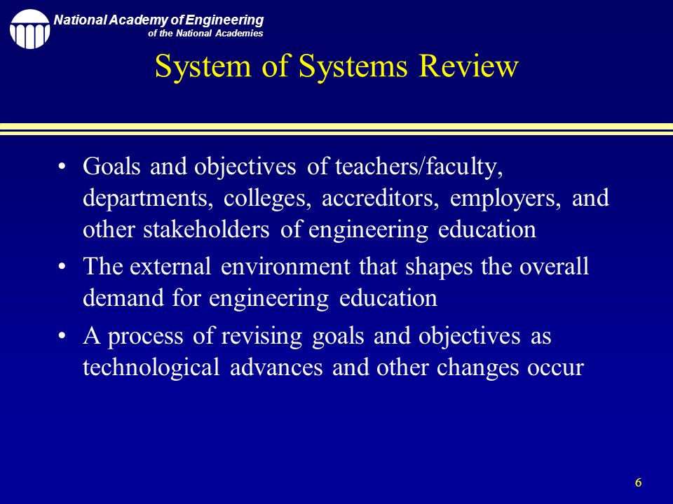 National Academy of Engineering of the National Academies 6 System of Systems Review Goals and objectives of teachers/faculty, departments, colleges, accreditors, employers, and other stakeholders of engineering education The external environment that shapes the overall demand for engineering education A process of revising goals and objectives as technological advances and other changes occur