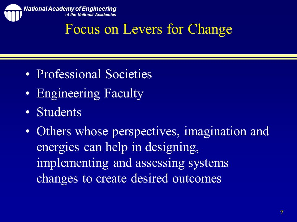 National Academy of Engineering of the National Academies 7 Focus on Levers for Change Professional Societies Engineering Faculty Students Others whose perspectives, imagination and energies can help in designing, implementing and assessing systems changes to create desired outcomes