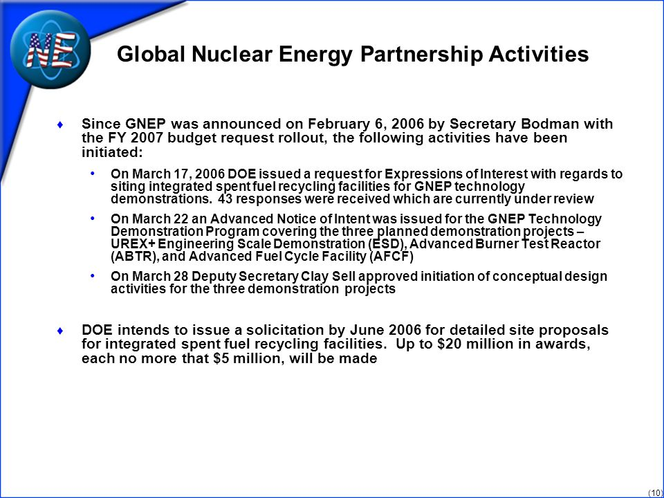 (10) Global Nuclear Energy Partnership Activities Since GNEP was announced on February 6, 2006 by Secretary Bodman with the FY 2007 budget request rollout, the following activities have been initiated: On March 17, 2006 DOE issued a request for Expressions of Interest with regards to siting integrated spent fuel recycling facilities for GNEP technology demonstrations.
