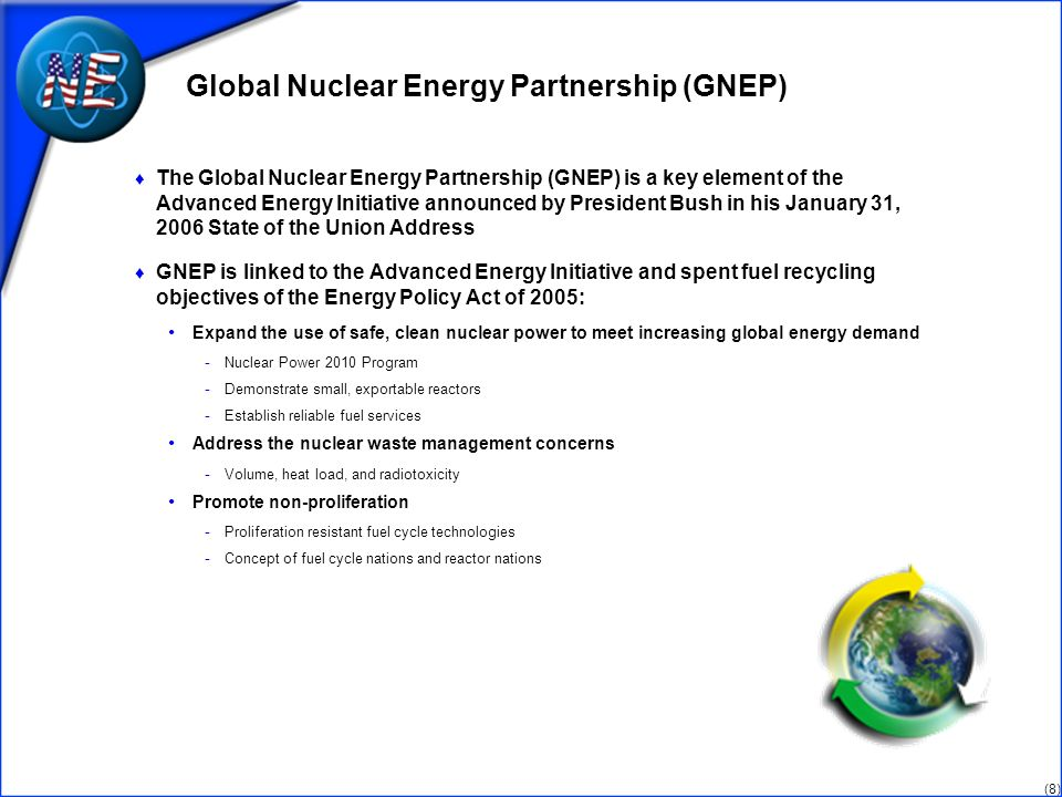 (8) Global Nuclear Energy Partnership (GNEP) The Global Nuclear Energy Partnership (GNEP) is a key element of the Advanced Energy Initiative announced by President Bush in his January 31, 2006 State of the Union Address GNEP is linked to the Advanced Energy Initiative and spent fuel recycling objectives of the Energy Policy Act of 2005: Expand the use of safe, clean nuclear power to meet increasing global energy demand - Nuclear Power 2010 Program - Demonstrate small, exportable reactors - Establish reliable fuel services Address the nuclear waste management concerns - Volume, heat load, and radiotoxicity Promote non-proliferation - Proliferation resistant fuel cycle technologies - Concept of fuel cycle nations and reactor nations