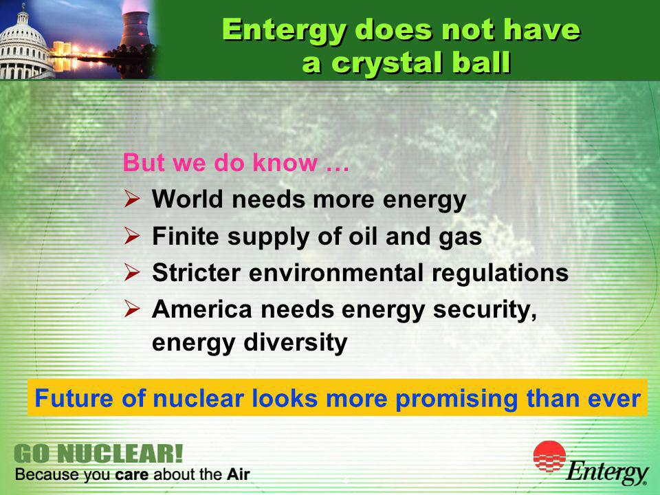 4 Entergy does not have a crystal ball But we do know … World needs more energy Finite supply of oil and gas Stricter environmental regulations America needs energy security, energy diversity Future of nuclear looks more promising than ever