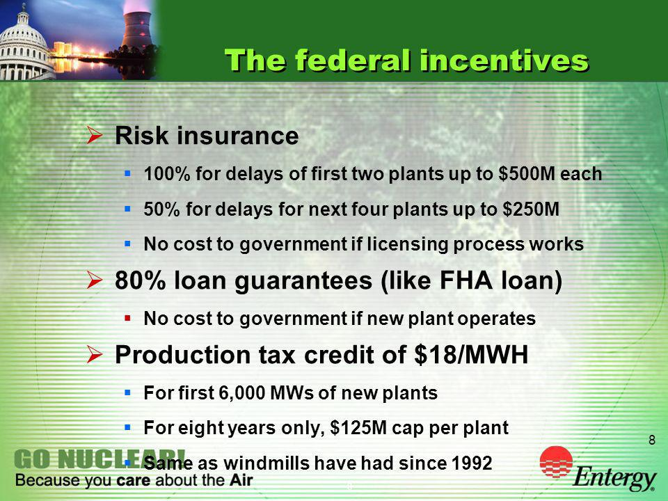 8 8 The federal incentives Risk insurance 100% for delays of first two plants up to $500M each 50% for delays for next four plants up to $250M No cost to government if licensing process works 80% loan guarantees (like FHA loan) No cost to government if new plant operates Production tax credit of $18/MWH For first 6,000 MWs of new plants For eight years only, $125M cap per plant Same as windmills have had since 1992