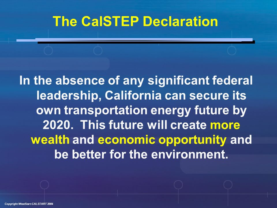 Copyright WestStart-CALSTART 2004 The CalSTEP Declaration In the absence of any significant federal leadership, California can secure its own transportation energy future by 2020.