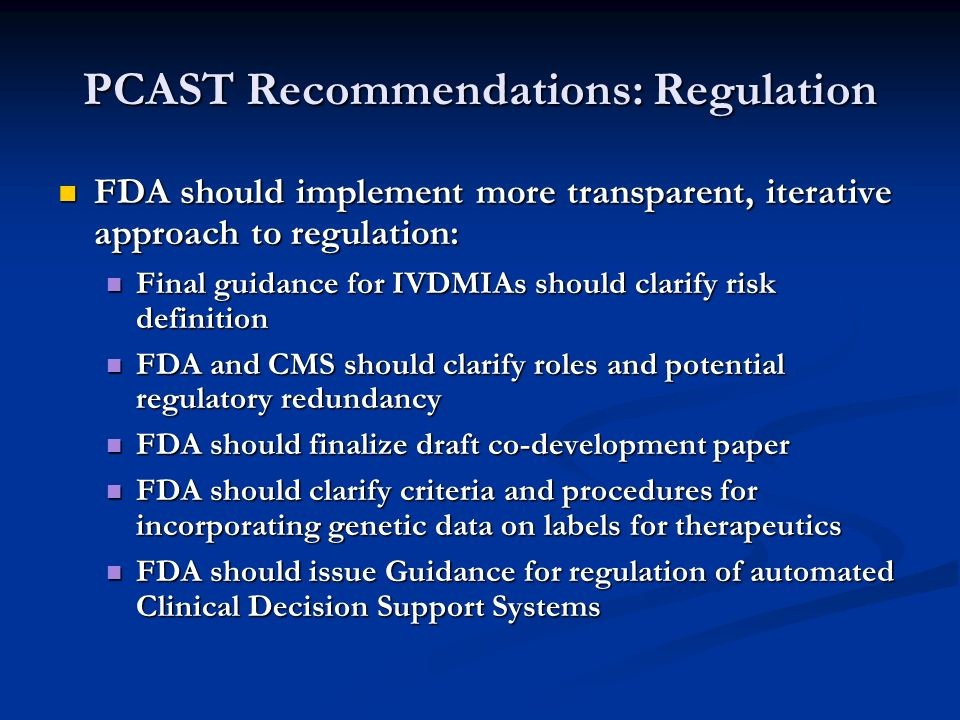PCAST Recommendations: Regulation FDA should implement more transparent, iterative approach to regulation: FDA should implement more transparent, iterative approach to regulation: Final guidance for IVDMIAs should clarify risk definition Final guidance for IVDMIAs should clarify risk definition FDA and CMS should clarify roles and potential regulatory redundancy FDA and CMS should clarify roles and potential regulatory redundancy FDA should finalize draft co-development paper FDA should finalize draft co-development paper FDA should clarify criteria and procedures for incorporating genetic data on labels for therapeutics FDA should clarify criteria and procedures for incorporating genetic data on labels for therapeutics FDA should issue Guidance for regulation of automated Clinical Decision Support Systems FDA should issue Guidance for regulation of automated Clinical Decision Support Systems
