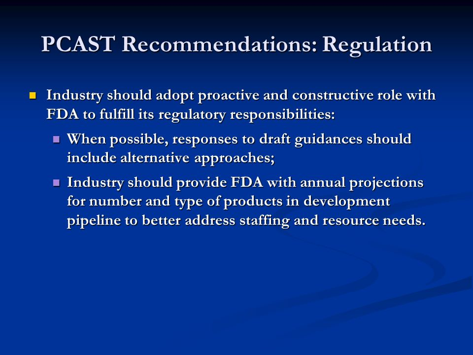 PCAST Recommendations: Regulation Industry should adopt proactive and constructive role with FDA to fulfill its regulatory responsibilities: Industry should adopt proactive and constructive role with FDA to fulfill its regulatory responsibilities: When possible, responses to draft guidances should include alternative approaches; When possible, responses to draft guidances should include alternative approaches; Industry should provide FDA with annual projections for number and type of products in development pipeline to better address staffing and resource needs.
