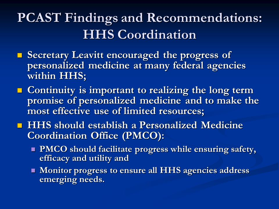 PCAST Findings and Recommendations: HHS Coordination Secretary Leavitt encouraged the progress of personalized medicine at many federal agencies within HHS; Secretary Leavitt encouraged the progress of personalized medicine at many federal agencies within HHS; Continuity is important to realizing the long term promise of personalized medicine and to make the most effective use of limited resources; Continuity is important to realizing the long term promise of personalized medicine and to make the most effective use of limited resources; HHS should establish a Personalized Medicine Coordination Office (PMCO): HHS should establish a Personalized Medicine Coordination Office (PMCO): PMCO should facilitate progress while ensuring safety, efficacy and utility and PMCO should facilitate progress while ensuring safety, efficacy and utility and Monitor progress to ensure all HHS agencies address emerging needs.
