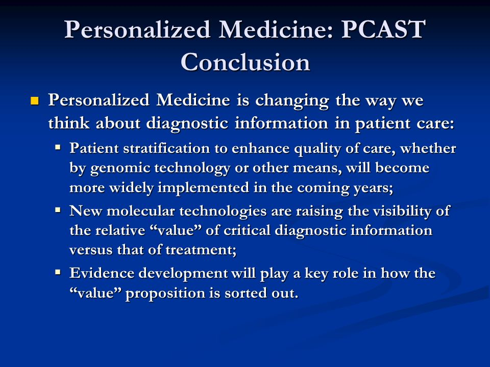Personalized Medicine: PCAST Conclusion Personalized Medicine is changing the way we think about diagnostic information in patient care: Personalized Medicine is changing the way we think about diagnostic information in patient care: Patient stratification to enhance quality of care, whether by genomic technology or other means, will become more widely implemented in the coming years; Patient stratification to enhance quality of care, whether by genomic technology or other means, will become more widely implemented in the coming years; New molecular technologies are raising the visibility of the relative value of critical diagnostic information versus that of treatment; New molecular technologies are raising the visibility of the relative value of critical diagnostic information versus that of treatment; Evidence development will play a key role in how the value proposition is sorted out.
