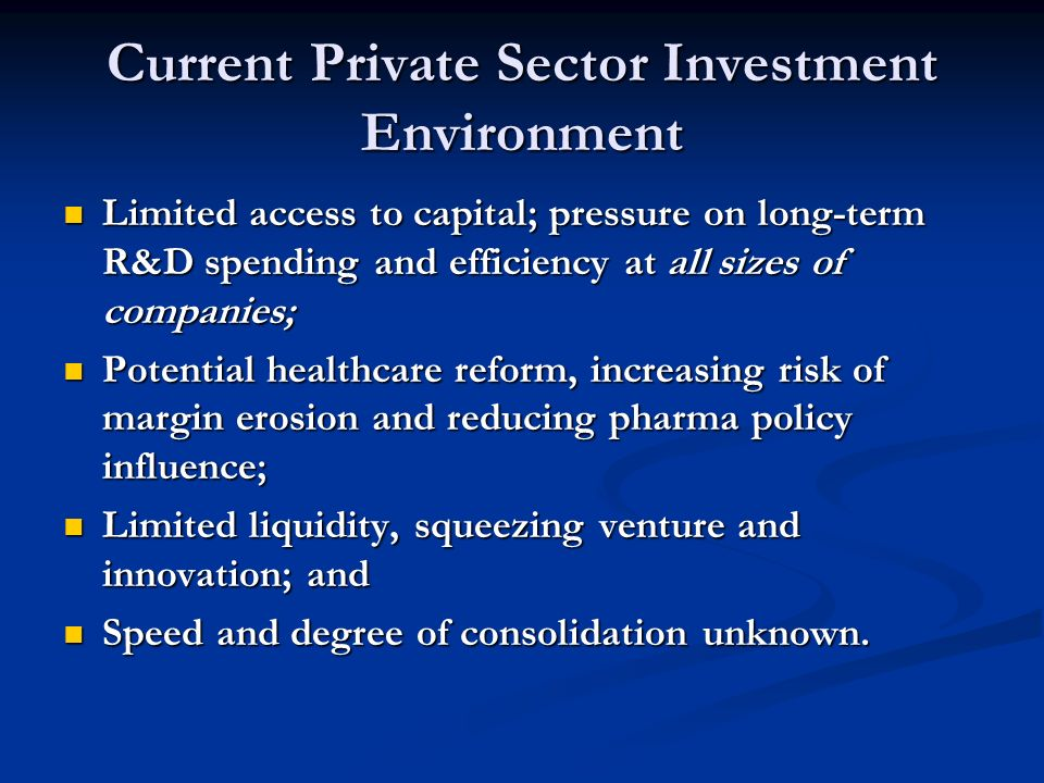 Current Private Sector Investment Environment Limited access to capital; pressure on long-term R&D spending and efficiency at all sizes of companies; Limited access to capital; pressure on long-term R&D spending and efficiency at all sizes of companies; Potential healthcare reform, increasing risk of margin erosion and reducing pharma policy influence; Potential healthcare reform, increasing risk of margin erosion and reducing pharma policy influence; Limited liquidity, squeezing venture and innovation; and Limited liquidity, squeezing venture and innovation; and Speed and degree of consolidation unknown.