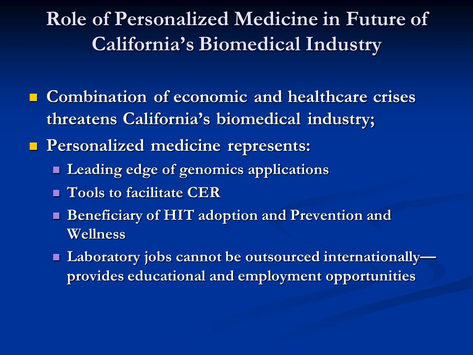Role of Personalized Medicine in Future of Californias Biomedical Industry Combination of economic and healthcare crises threatens Californias biomedical industry; Combination of economic and healthcare crises threatens Californias biomedical industry; Personalized medicine represents: Personalized medicine represents: Leading edge of genomics applications Leading edge of genomics applications Tools to facilitate CER Tools to facilitate CER Beneficiary of HIT adoption and Prevention and Wellness Beneficiary of HIT adoption and Prevention and Wellness Laboratory jobs cannot be outsourced internationally provides educational and employment opportunities Laboratory jobs cannot be outsourced internationally provides educational and employment opportunities