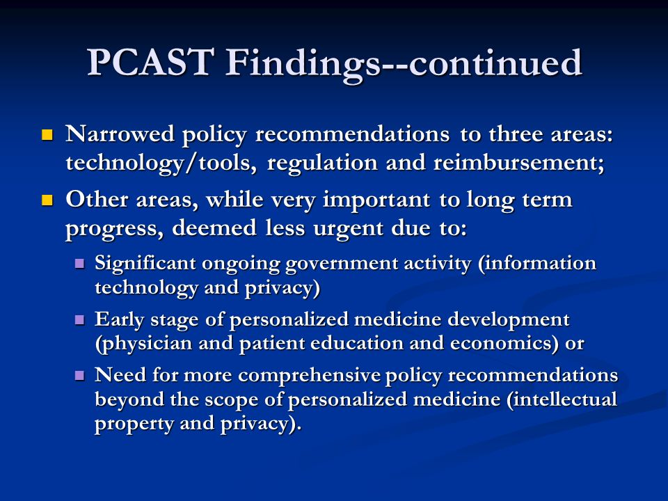 PCAST Findings--continued Narrowed policy recommendations to three areas: technology/tools, regulation and reimbursement; Narrowed policy recommendations to three areas: technology/tools, regulation and reimbursement; Other areas, while very important to long term progress, deemed less urgent due to: Other areas, while very important to long term progress, deemed less urgent due to: Significant ongoing government activity (information technology and privacy) Significant ongoing government activity (information technology and privacy) Early stage of personalized medicine development (physician and patient education and economics) or Early stage of personalized medicine development (physician and patient education and economics) or Need for more comprehensive policy recommendations beyond the scope of personalized medicine (intellectual property and privacy).