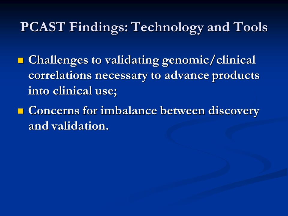 PCAST Findings: Technology and Tools Challenges to validating genomic/clinical correlations necessary to advance products into clinical use; Challenges to validating genomic/clinical correlations necessary to advance products into clinical use; Concerns for imbalance between discovery and validation.