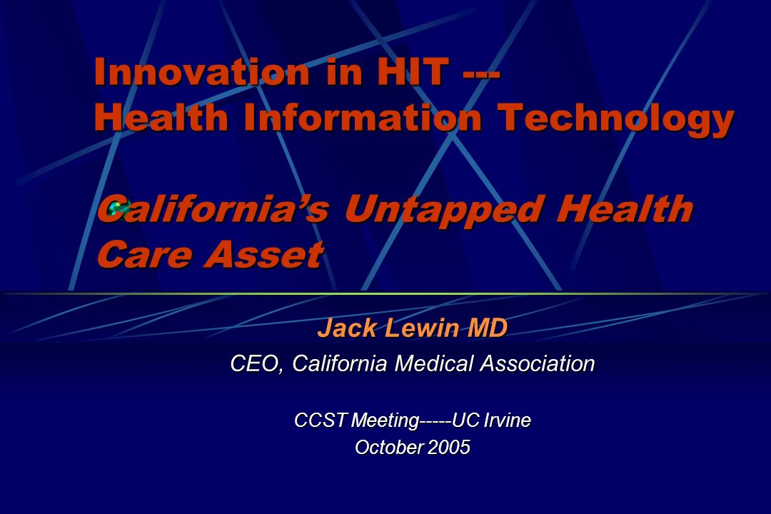 Innovation in HIT --- Health Information Technology Californias Untapped Health Care Asset Jack Lewin MD CEO, California Medical Association CCST Meeting-----UC Irvine October 2005