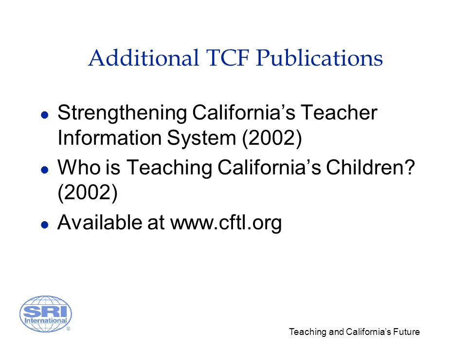 Teaching and Californias Future Additional TCF Publications l Strengthening Californias Teacher Information System (2002) l Who is Teaching Californias Children.