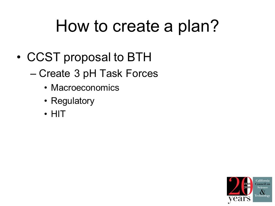 CCST proposal to BTH –Create 3 pH Task Forces Macroeconomics Regulatory HIT How to create a plan