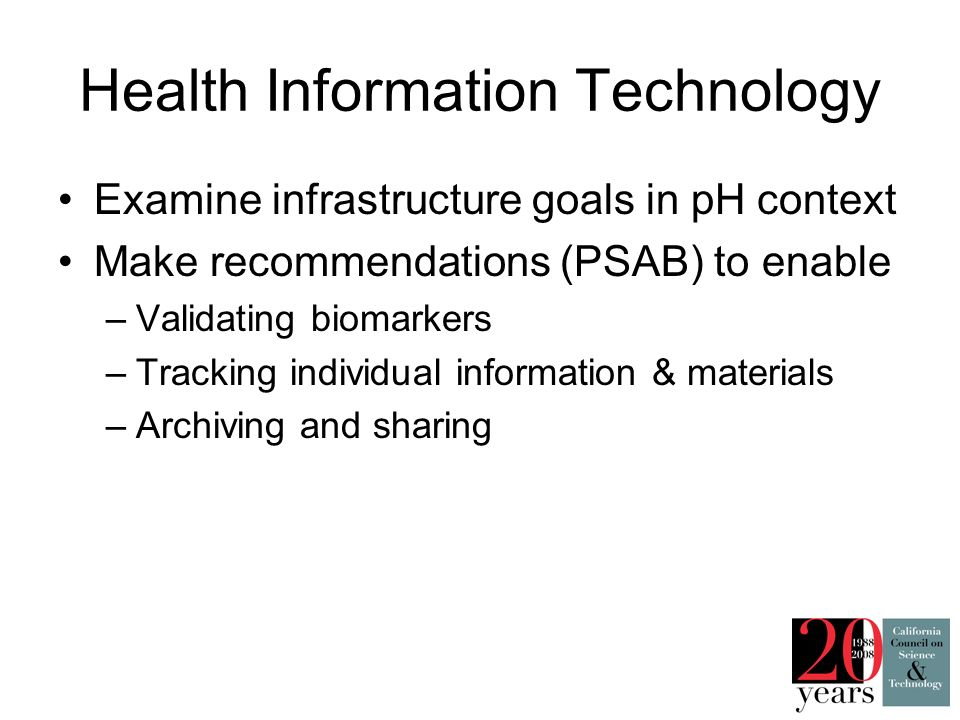 Health Information Technology Examine infrastructure goals in pH context Make recommendations (PSAB) to enable –Validating biomarkers –Tracking individual information & materials –Archiving and sharing
