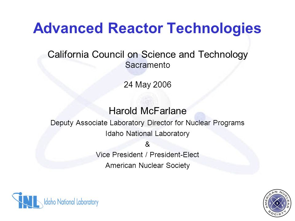 Advanced Reactor Technologies California Council on Science and Technology Sacramento 24 May 2006 Harold McFarlane Deputy Associate Laboratory Director for Nuclear Programs Idaho National Laboratory & Vice President / President-Elect American Nuclear Society