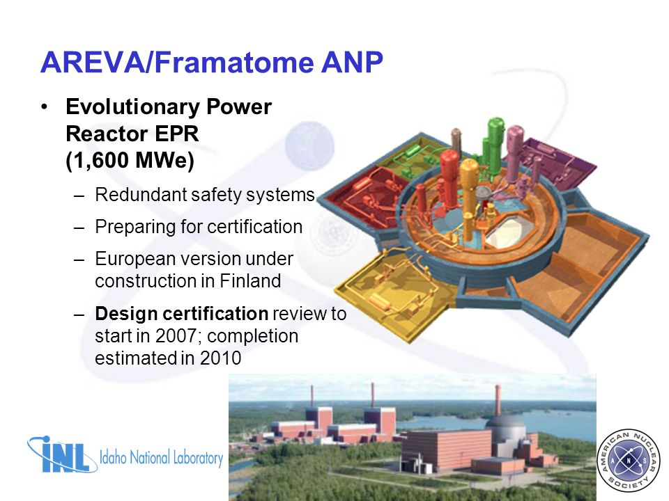 Evolutionary Power Reactor EPR (1,600 MWe) –Redundant safety systems –Preparing for certification –European version under construction in Finland –Design certification review to start in 2007; completion estimated in 2010 AREVA/Framatome ANP