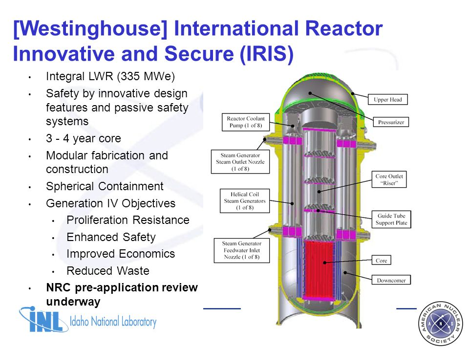 [Westinghouse] International Reactor Innovative and Secure (IRIS) Integral LWR (335 MWe) Safety by innovative design features and passive safety systems 3 - 4 year core Modular fabrication and construction Spherical Containment Generation IV Objectives Proliferation Resistance Enhanced Safety Improved Economics Reduced Waste NRC pre-application review underway