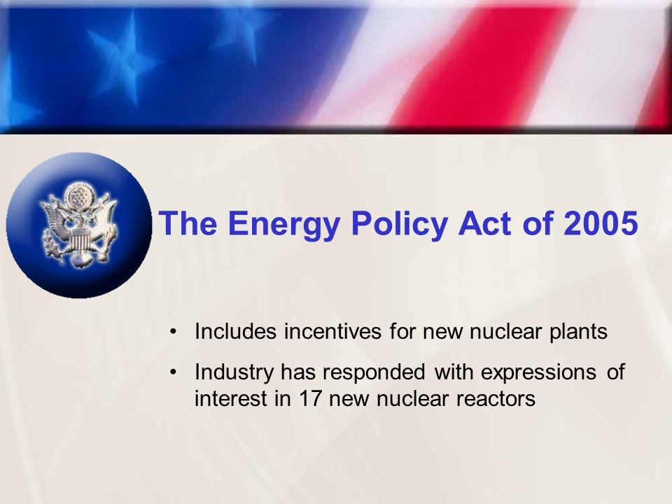 The Energy Policy Act of 2005 Includes incentives for new nuclear plants Industry has responded with expressions of interest in 17 new nuclear reactors