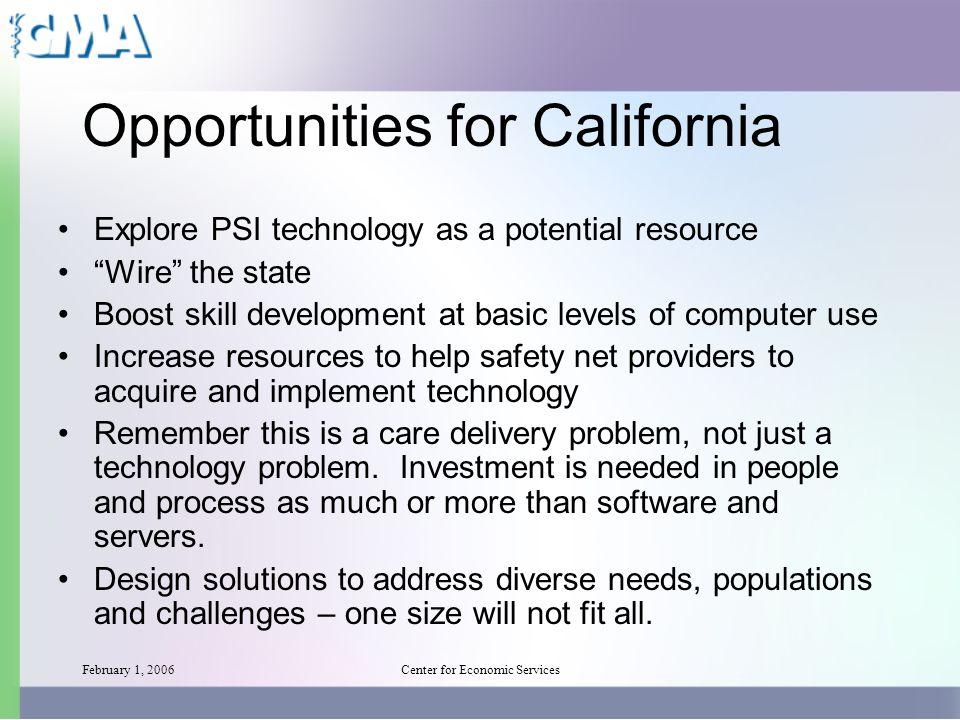 February 1, 2006Center for Economic Services Opportunities for California Explore PSI technology as a potential resource Wire the state Boost skill development at basic levels of computer use Increase resources to help safety net providers to acquire and implement technology Remember this is a care delivery problem, not just a technology problem.