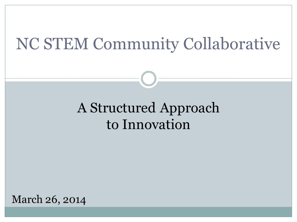 NC STEM Community Collaborative A Structured Approach to Innovation March 26, 2014
