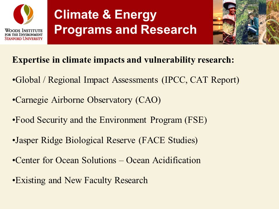 Expertise in climate impacts and vulnerability research: Global / Regional Impact Assessments (IPCC, CAT Report) Carnegie Airborne Observatory (CAO) Food Security and the Environment Program (FSE) Jasper Ridge Biological Reserve (FACE Studies) Center for Ocean Solutions – Ocean Acidification Existing and New Faculty Research Climate & Energy Programs and Research