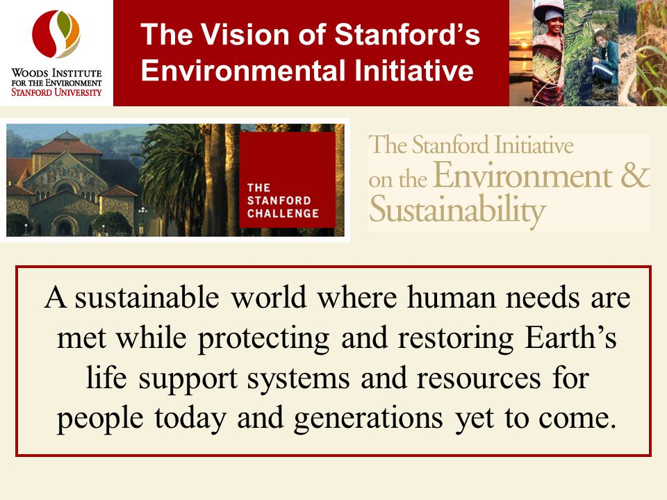 The Vision of Stanfords Environmental Initiative A sustainable world where human needs are met while protecting and restoring Earths life support systems and resources for people today and generations yet to come.