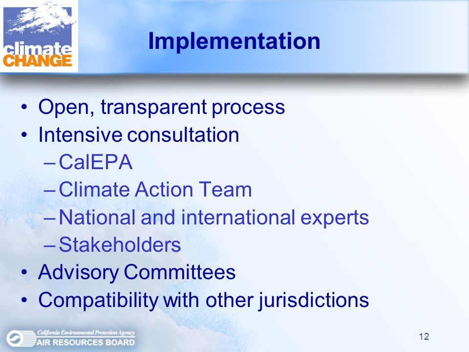 12 Implementation Open, transparent process Intensive consultation –CalEPA –Climate Action Team –National and international experts –Stakeholders Advisory Committees Compatibility with other jurisdictions