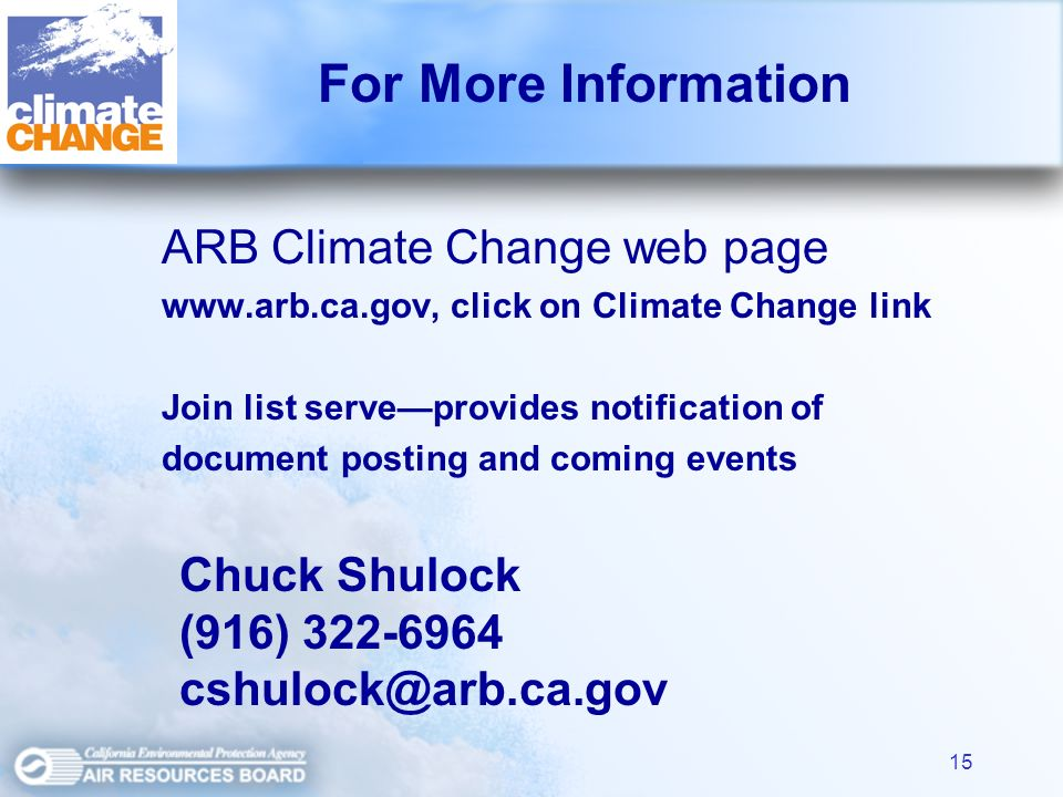 15 For More Information ARB Climate Change web page   click on Climate Change link Join list serveprovides notification of document posting and coming events Chuck Shulock (916)