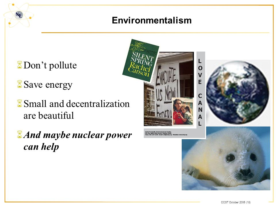 CCST October 2006 (18) Environmentalism 6Dont pollute 6Save energy 6Small and decentralization are beautiful 6And maybe nuclear power can help