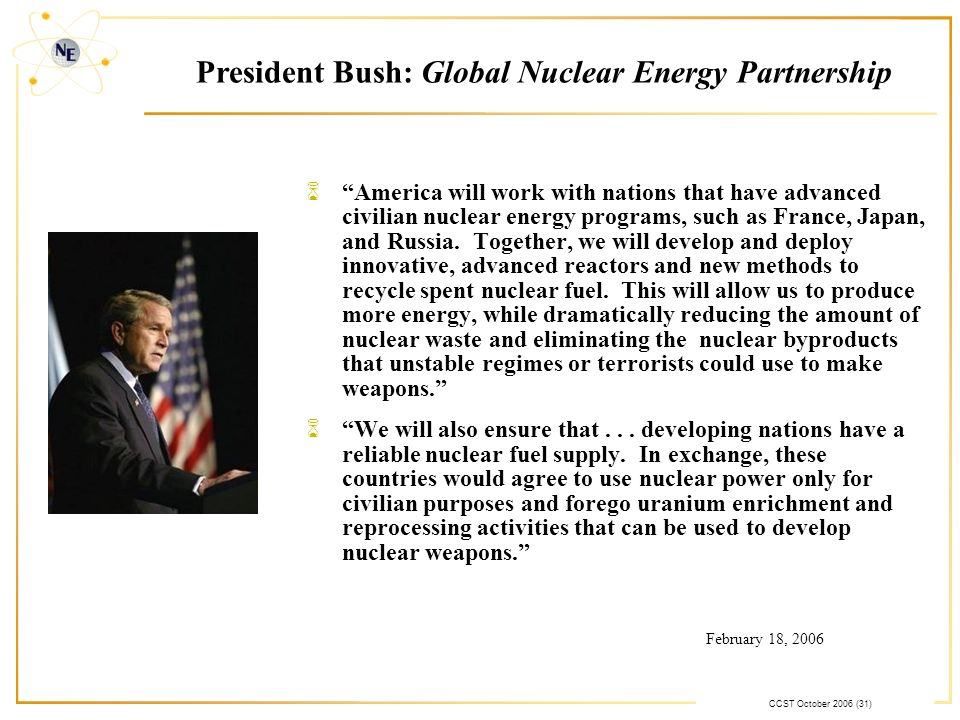 CCST October 2006 (31) President Bush: Global Nuclear Energy Partnership 6America will work with nations that have advanced civilian nuclear energy programs, such as France, Japan, and Russia.