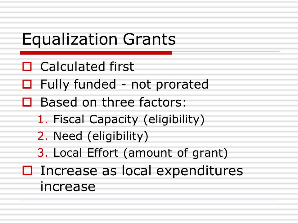 Equalization Grants Calculated first Fully funded - not prorated Based on three factors: 1.Fiscal Capacity (eligibility) 2.Need (eligibility) 3.Local Effort (amount of grant) Increase as local expenditures increase