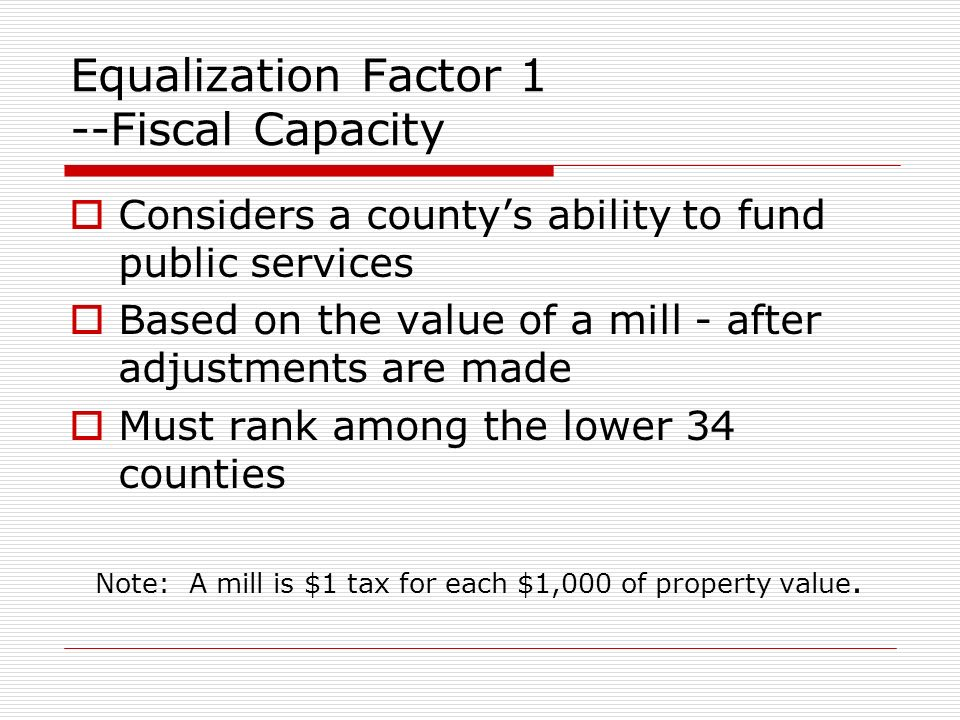Equalization Factor 1 --Fiscal Capacity Considers a countys ability to fund public services Based on the value of a mill - after adjustments are made Must rank among the lower 34 counties Note: A mill is $1 tax for each $1,000 of property value.