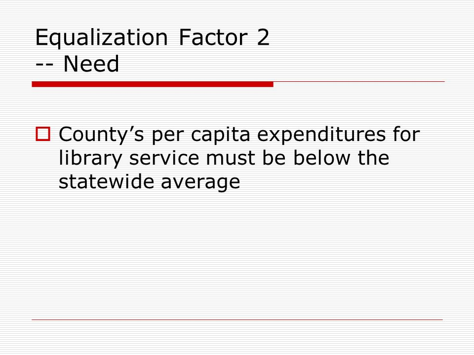 Equalization Factor 2 -- Need Countys per capita expenditures for library service must be below the statewide average