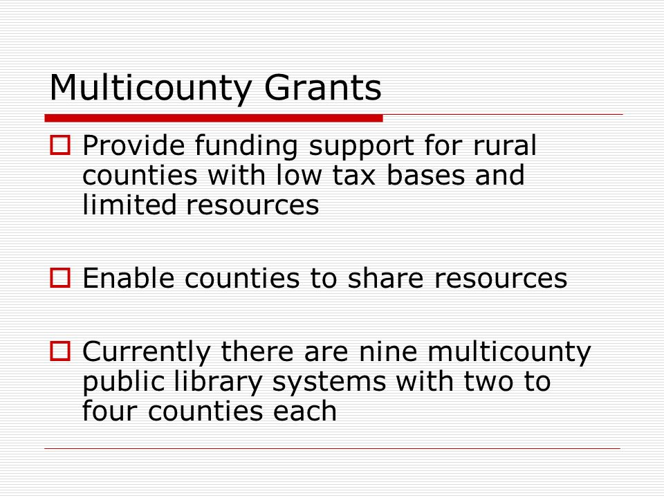 Multicounty Grants Provide funding support for rural counties with low tax bases and limited resources Enable counties to share resources Currently there are nine multicounty public library systems with two to four counties each
