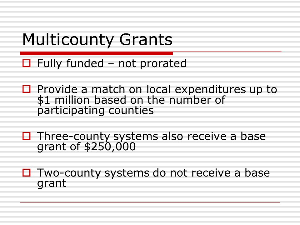 Multicounty Grants Fully funded – not prorated Provide a match on local expenditures up to $1 million based on the number of participating counties Three-county systems also receive a base grant of $250,000 Two-county systems do not receive a base grant