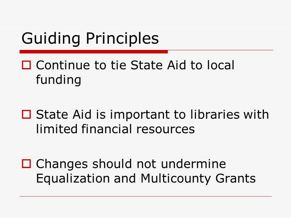 Guiding Principles Continue to tie State Aid to local funding State Aid is important to libraries with limited financial resources Changes should not undermine Equalization and Multicounty Grants