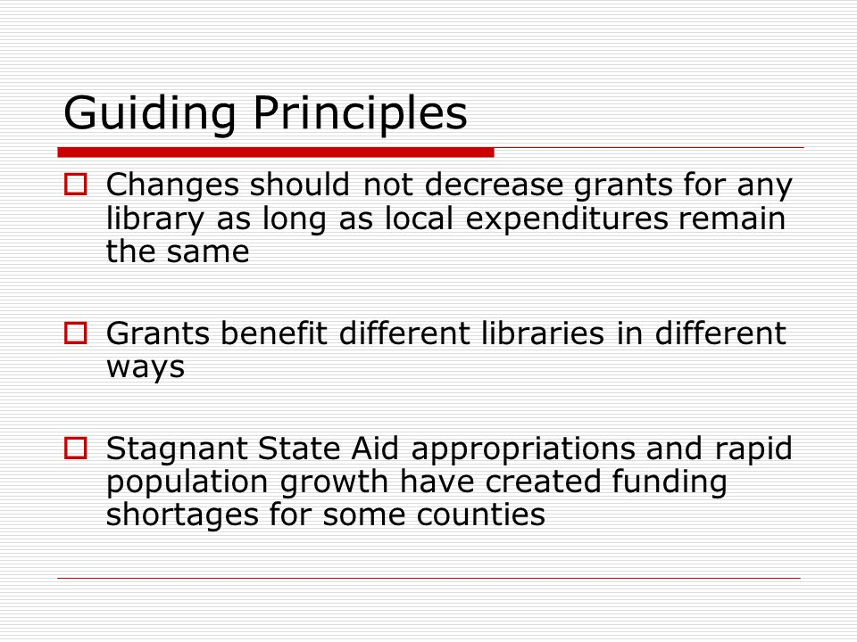 Guiding Principles Changes should not decrease grants for any library as long as local expenditures remain the same Grants benefit different libraries in different ways Stagnant State Aid appropriations and rapid population growth have created funding shortages for some counties