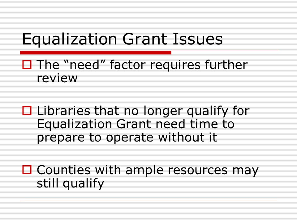 Equalization Grant Issues The need factor requires further review Libraries that no longer qualify for Equalization Grant need time to prepare to operate without it Counties with ample resources may still qualify