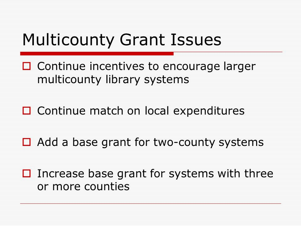 Multicounty Grant Issues Continue incentives to encourage larger multicounty library systems Continue match on local expenditures Add a base grant for two-county systems Increase base grant for systems with three or more counties