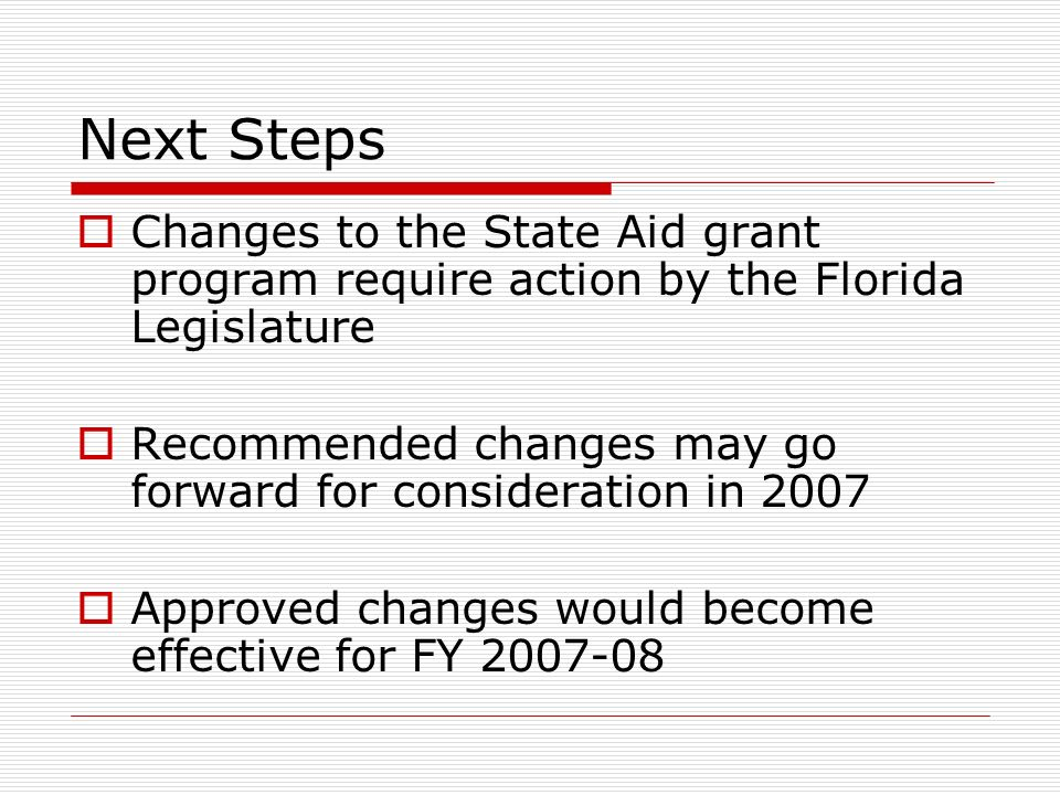 Next Steps Changes to the State Aid grant program require action by the Florida Legislature Recommended changes may go forward for consideration in 2007 Approved changes would become effective for FY 2007-08