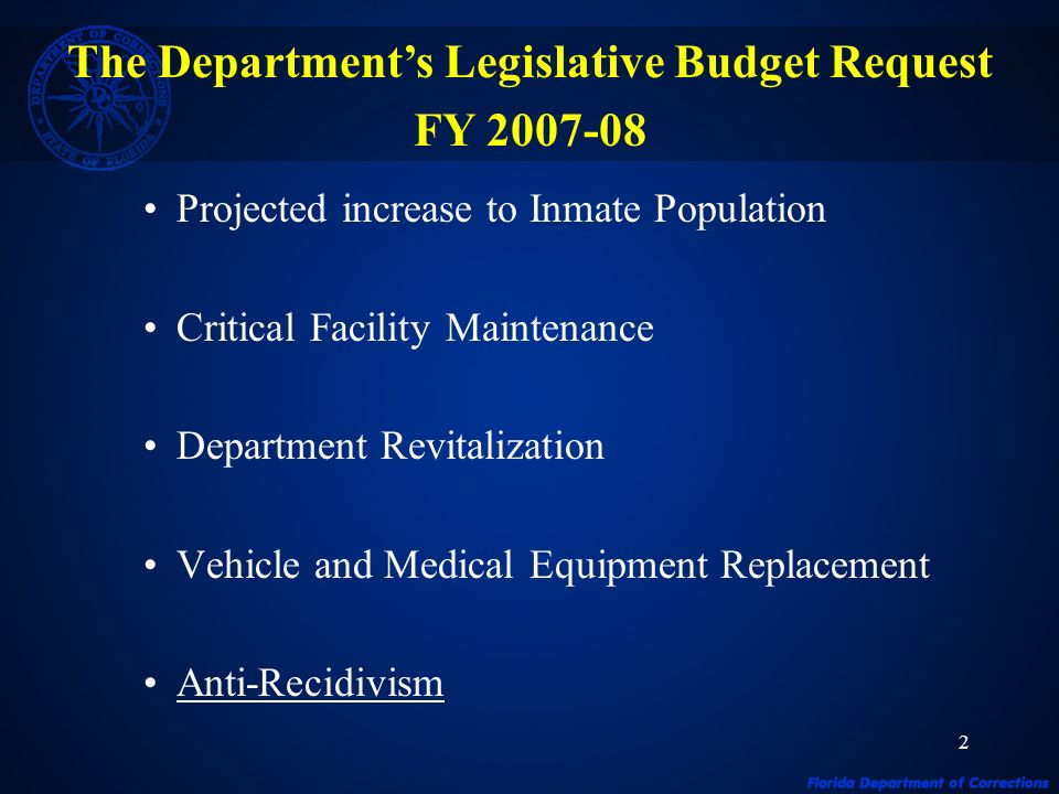 2 Projected increase to Inmate Population Critical Facility Maintenance Department Revitalization Vehicle and Medical Equipment Replacement Anti-Recidivism The Departments Legislative Budget Request FY 2007-08