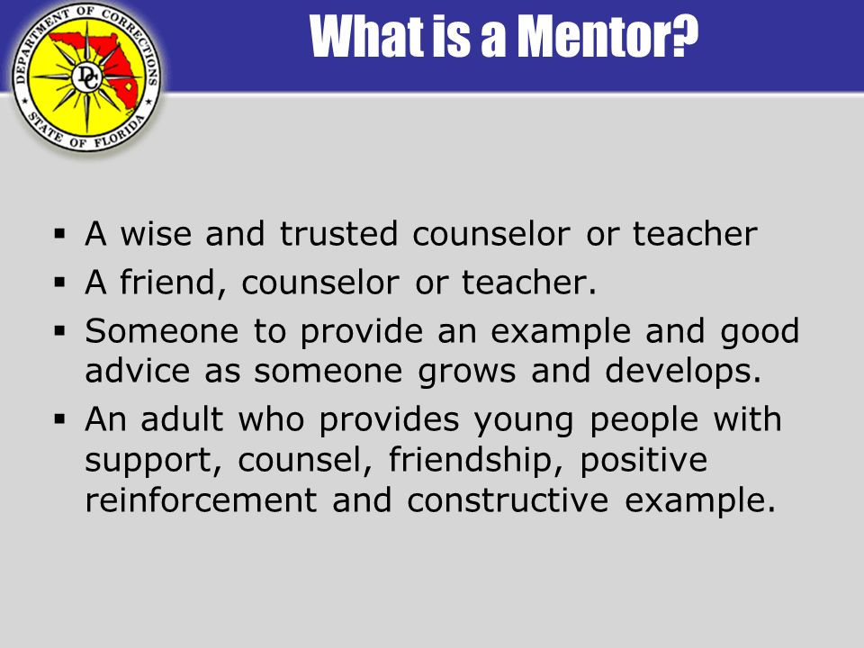 What is a Mentor. A wise and trusted counselor or teacher A friend, counselor or teacher.