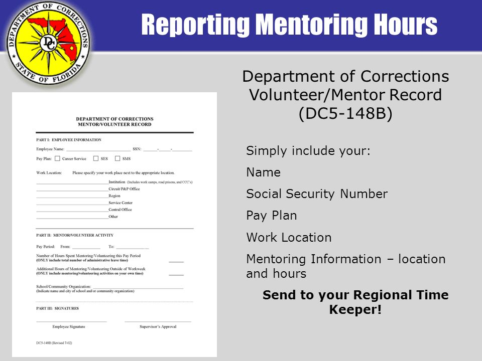 Department of Corrections Volunteer/Mentor Record (DC5-148B) Simply include your: Name Social Security Number Pay Plan Work Location Mentoring Information – location and hours Send to your Regional Time Keeper!